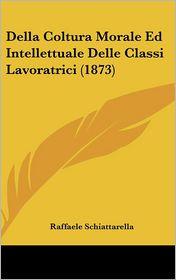 Della Coltura Morale Ed Intellettuale Delle Classi Lavoratrici (1873) - Raffaele Schiattarella
