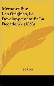 Memoire Sur Les Origines, Le Developpement Et La Decadence (1853) - M. Filoh