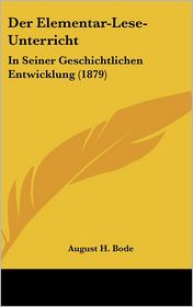 Der Elementar-Lese-Unterricht: In Seiner Geschichtlichen Entwicklung (1879) - August H. Bode