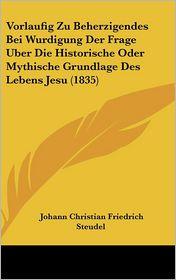 Vorlaufig Zu Beherzigendes Bei Wurdigung Der Frage Uber Die Historische Oder Mythische Grundlage Des Lebens Jesu (1835) - Johann Christian Friedrich Steudel