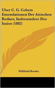 Uber C.G. Cobets Emendationen Der Attischen Redner, Insbesondere Des Isaios (1882) - Willibald Roeder