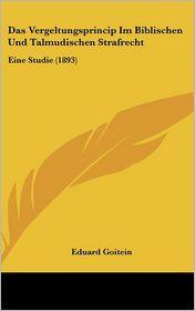 Das Vergeltungsprincip Im Biblischen Und Talmudischen Strafrecht: Eine Studie (1893) - Eduard Goitein