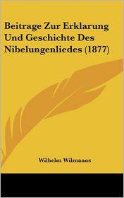 Beitrage Zur Erklarung Und Geschichte Des Nibelungenliedes (1877) - Wilhelm Wilmanns