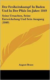 Der Freiheitskampf In Baden Und In Der Pfalz Im Jahre 1849: Seine Ursachen, Seine Entwickelung Und Sein Ausgang (1849) - August Brass