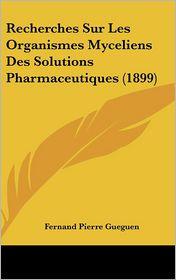 Recherches Sur Les Organismes Myceliens Des Solutions Pharmaceutiques (1899) - Fernand Pierre Gueguen
