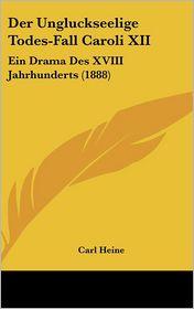 Der Ungluckseelige Todes-Fall Caroli XII: Ein Drama Des XVIII Jahrhunderts (1888) - Carl Heine (Editor)
