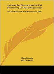 Anleitung Zur Elementaranalyse Und Bestimmung Des Molekulargewichtes: Fur Den Gebrauch Im Laboratorium (1908) - Hugo Simonis (Editor), Theodor Weyl (Editor), Max Dennstedt (Editor)