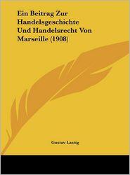 Ein Beitrag Zur Handelsgeschichte Und Handelsrecht Von Marseille (1908) - Gustav Lastig