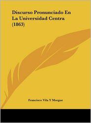 Discurso Pronunciado En La Universidad Centra (1863) - Francisco Vila Y Morgue