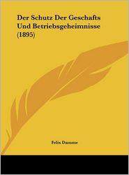 Der Schutz Der Geschafts Und Betriebsgeheimnisse (1895) - Felix Damme