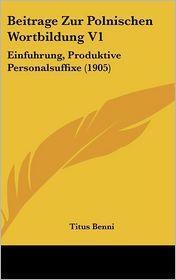 Beitrage Zur Polnischen Wortbildung V1: Einfuhrung, Produktive Personalsuffixe (1905) - Titus Benni