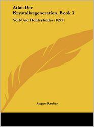 Atlas Der Krystallregeneration, Book 3: Voll-Und Hohlcylinder (1897) - August Rauber
