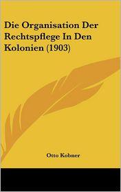 Die Organisation Der Rechtspflege In Den Kolonien (1903) - Otto Kobner