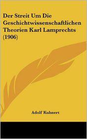 Der Streit Um Die Geschichtwissenschaftlichen Theorien Karl Lamprechts (1906) - Adolf Kuhnert