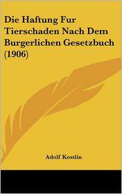 Die Haftung Fur Tierschaden Nach Dem Burgerlichen Gesetzbuch (1906) - Adolf Kostlin