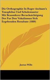 Die Orthographie In Roger Ascham's Toxophilus Und Scholemaster Mit Besonderer Berucksichtigung Der Fur Den Vokalismus Sich Ergebenden Resultate (1889) - Justus Wille