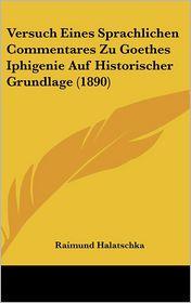 Versuch Eines Sprachlichen Commentares Zu Goethes Iphigenie Auf Historischer Grundlage (1890) - Raimund Halatschka