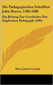 Die Padagogischen Schriften John Durys, 1596-1680: Ein Beitrag Zur Geschichte Der Englischen Padagogik (1905) - Harry James Scougal