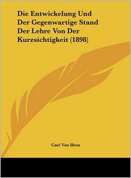 Die Entwickelung Und Der Gegenwartige Stand Der Lehre Von Der Kurzsichtigkeit (1898) - Carl Von Hess