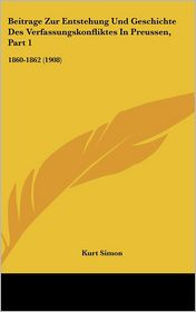 Beitrage Zur Entstehung Und Geschichte Des Verfassungskonfliktes In Preussen, Part 1: 1860-1862 (1908) - Kurt Simon