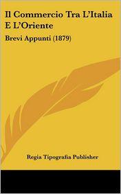 Il Commercio Tra L'Italia E L'Oriente: Brevi Appunti (1879) - Regia Tipografia Regia Tipografia Publisher