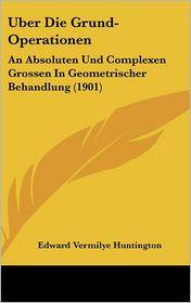 Uber Die Grund-Operationen: An Absoluten Und Complexen Grossen In Geometrischer Behandlung (1901) - Edward Vermilye Huntington
