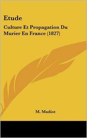 Etude: Culture Et Propagation Du Murier En France (1827) - M. Madiot