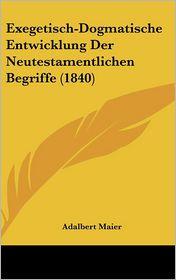 Exegetisch-Dogmatische Entwicklung Der Neutestamentlichen Begriffe (1840) - Adalbert Maier (Illustrator)