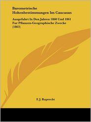 Barometrische Hohenbestimmungen Im Caucasus: Ausgefuhrt In Den Jahren 1860 Und 1861 Fur Pflanzen-Geographische Zwecke (1863) - F. J. Ruprecht