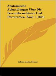 Anatomische Abhandlungen Uber Die Perennibranchiaten Und Derotremen, Book 1 (1864) - Johann Gustav Fischer