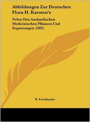 Abbildungen Zur Deutschen Flora H. Karsten's: Nebst Den Auslandischen Medicinischen Pflanzen Und Erganzungen (1891) - R. Friedlander (Editor)
