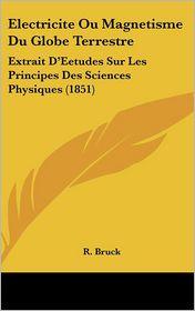 Electricite Ou Magnetisme Du Globe Terrestre: Extrait D'Eetudes Sur Les Principes Des Sciences Physiques (1851) - R. Bruck