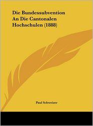 Die Bundessubvention An Die Cantonalen Hochschulen (1888) - Paul Schweizer