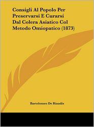Consigli Al Popolo Per Preservarsi E Curarsi Dal Colera Asiatico Col Metodo Omiopatico (1873) - Bartolomeo De Rinadis