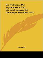 Die Wirkungen Der Augenmuskeln Und Die Erscheinungen Bei Lahmungen Derselben (1897) - Oskar Zoth
