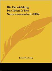 Die Entwicklung Der Ideen In Der Naturwissenschaft (1866) - Justus Von Liebig