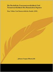 Die Rechtliche Unverantwortlichkeit Und Verantwortlichkeit Des Romischen Papstes: Eine Volker Und Statsrechtliche Studie (1876) - Johann Caspar Bluntschli