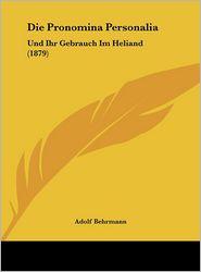 Die Pronomina Personalia: Und Ihr Gebrauch Im Heliand (1879) - Adolf Behrmann