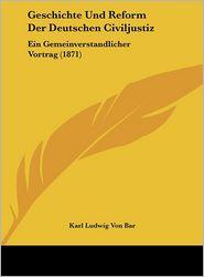 Geschichte Und Reform Der Deutschen Civiljustiz: Ein Gemeinverstandlicher Vortrag (1871) - Karl Ludwig Von Bar