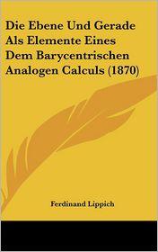 Die Ebene Und Gerade Als Elemente Eines Dem Barycentrischen Analogen Calculs (1870) - Ferdinand Lippich