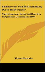 Besitzerwerb Und Besitzerhaltung Durch Stellvertreter: Nach Gemeinem Recht Und Dem Des Burgerlichen Gesetzbuchs (1900) - Richard Heinrichs