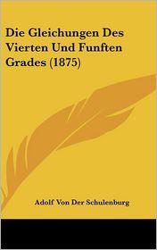 Die Gleichungen Des Vierten Und Funften Grades (1875) - Adolf Von Der Schulenburg