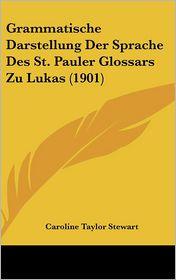 Grammatische Darstellung Der Sprache Des St. Pauler Glossars Zu Lukas (1901) - Caroline Taylor Stewart