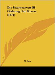 Die Raumcurven III Ordnung Und Klasse (1874) - M. Baur