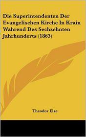 Die Superintendenten Der Evangelischen Kirche In Krain Wahrend Des Sechzehnten Jahrhunderts (1863) - Theodor Elze