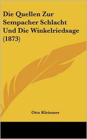 Die Quellen Zur Sempacher Schlacht Und Die Winkelriedsage (1873) - Otto Kleissner