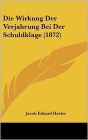 Die Wirkung Der Verjahrung Bei Der Schuldklage (1872) - Jacob Eduard Hasler