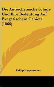 Die Antiochenische Schule Und Ihre Bedeutung Auf Exegetischem Gebiete (1866) - Phillip Hergenrother