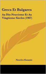 Grecs Et Bulgares: Au Dix-Neuvieme Et Au Vingtieme Siecles (1907) - Neocles Kasasis