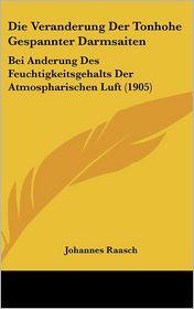 Die Veranderung Der Tonhohe Gespannter Darmsaiten: Bei Anderung Des Feuchtigkeitsgehalts Der Atmospharischen Luft (1905) - Johannes Raasch